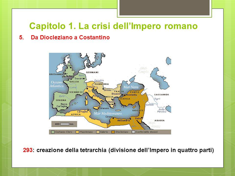 Capitolo 1. La crisi dell'Impero romano 293: creazione della tetrarchia (divisione dell'Impero in quattro parti) 5.Da Diocleziano a Costantino