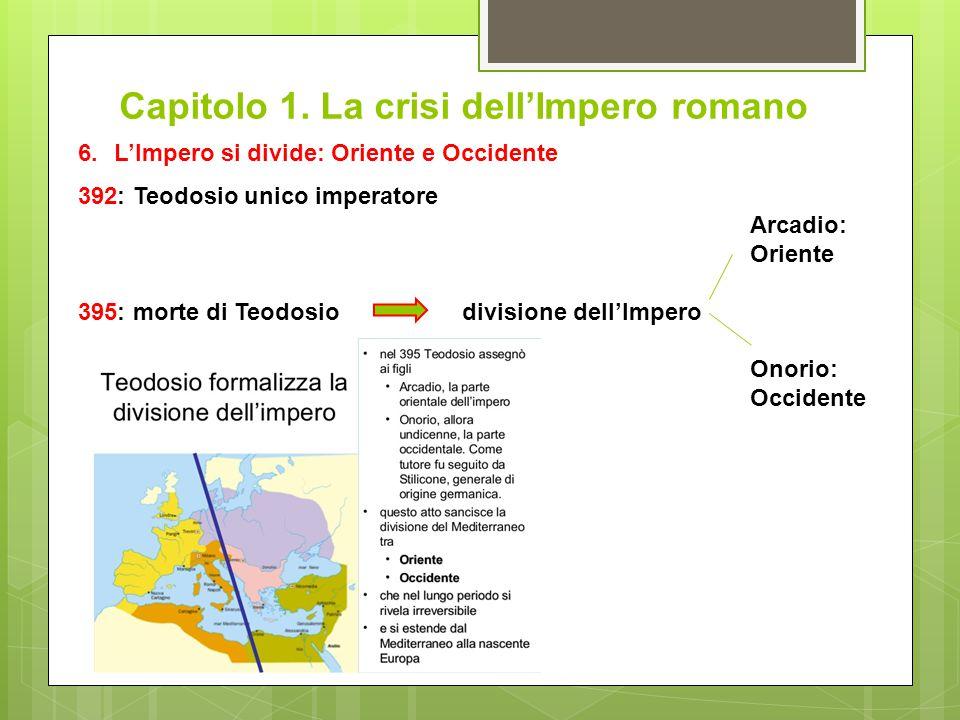 Capitolo 1. La crisi dell'Impero romano 6.L'Impero si divide: Oriente e Occidente 392: Teodosio unico imperatore Arcadio: Oriente 395: morte di Teodos