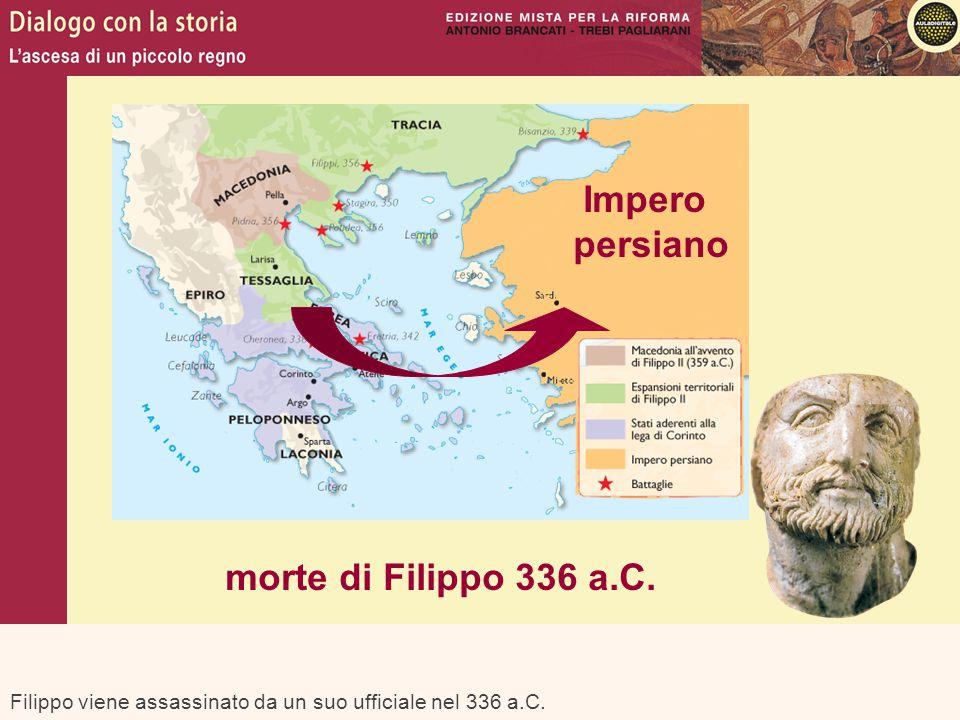Filippo viene assassinato da un suo ufficiale nel 336 a.C. Impero persiano morte di Filippo 336 a.C.