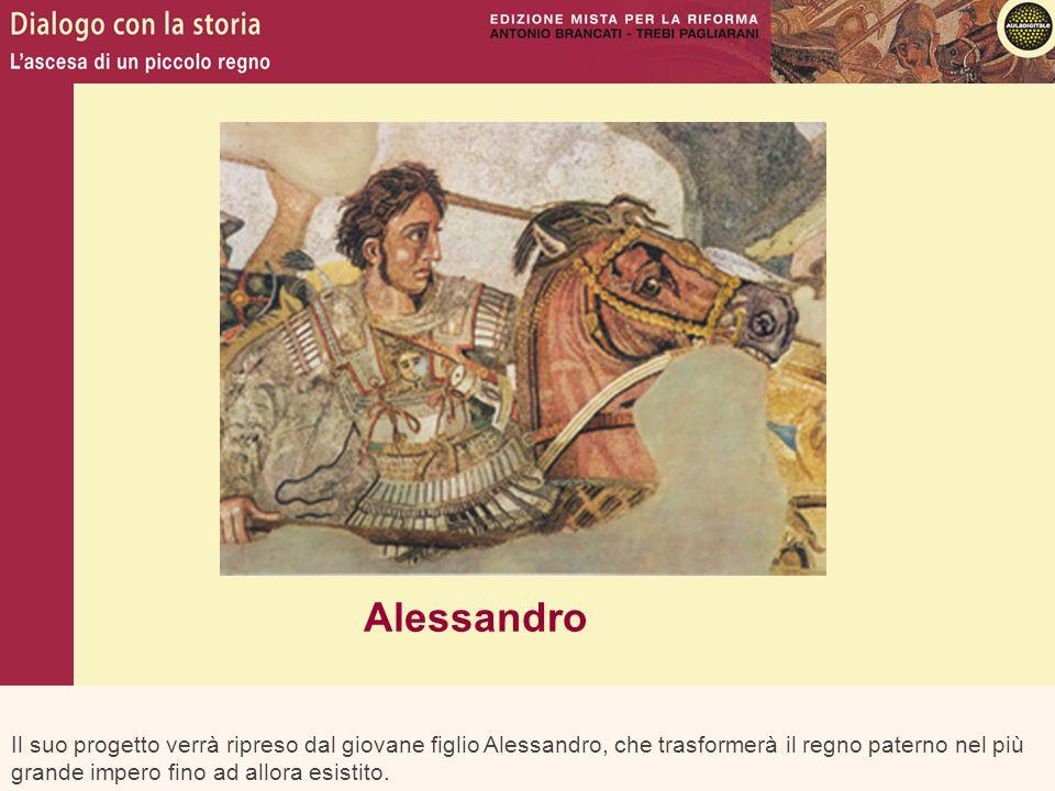 Il suo progetto verrà ripreso dal giovane figlio Alessandro, che trasformerà il regno paterno nel più grande impero fino ad allora esistito. Alessandr