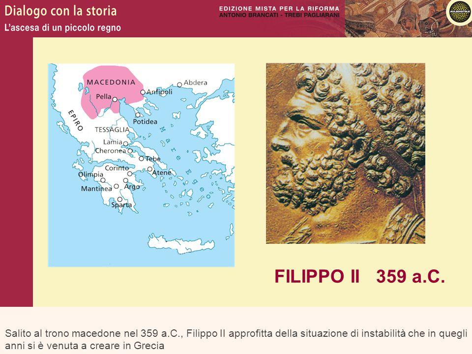 Salito al trono macedone nel 359 a.C., Filippo II approfitta della situazione di instabilità che in quegli anni si è venuta a creare in Grecia FILIPPO