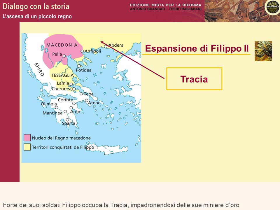 Forte dei suoi soldati Filippo occupa la Tracia, impadronendosi delle sue miniere d'oro Espansione di Filippo II Tracia