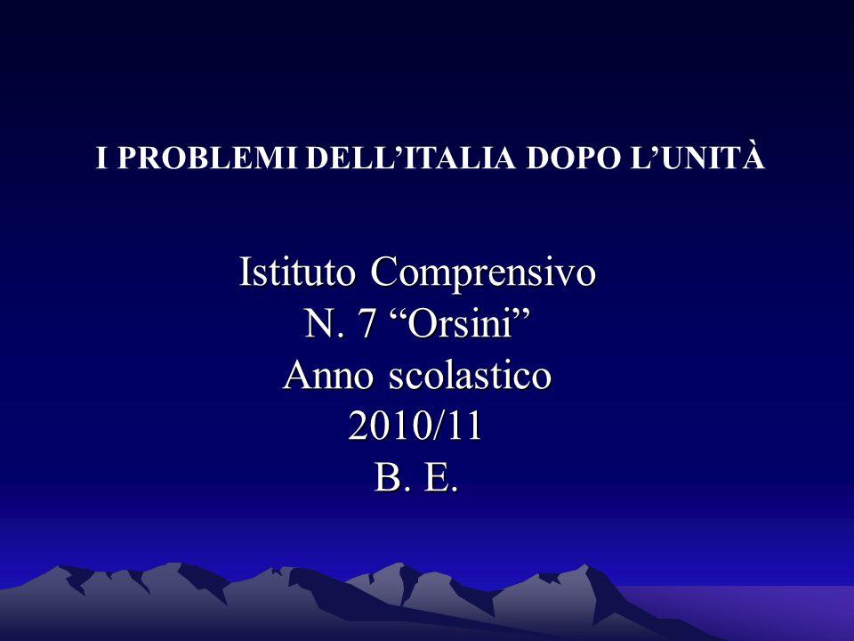 """I PROBLEMI DELL'ITALIA DOPO L'UNITÀ Istituto Comprensivo N. 7 """"Orsini"""" Anno scolastico 2010/11 B. E."""