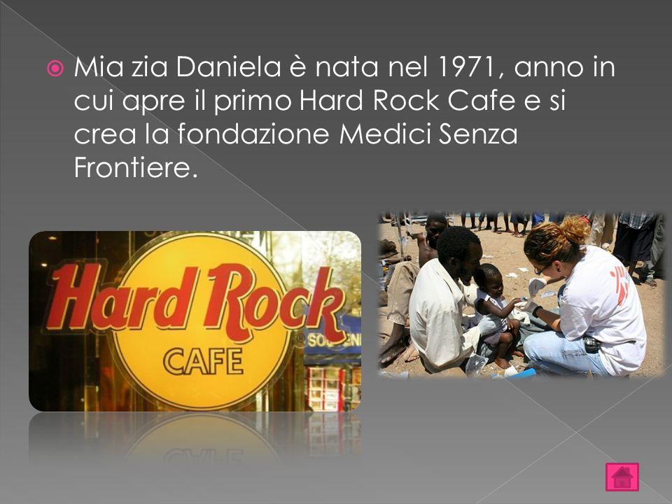  Mia zia Daniela è nata nel 1971, anno in cui apre il primo Hard Rock Cafe e si crea la fondazione Medici Senza Frontiere.