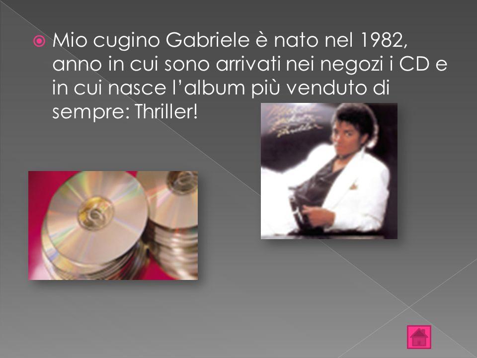  Mio cugino Gabriele è nato nel 1982, anno in cui sono arrivati nei negozi i CD e in cui nasce l'album più venduto di sempre: Thriller!