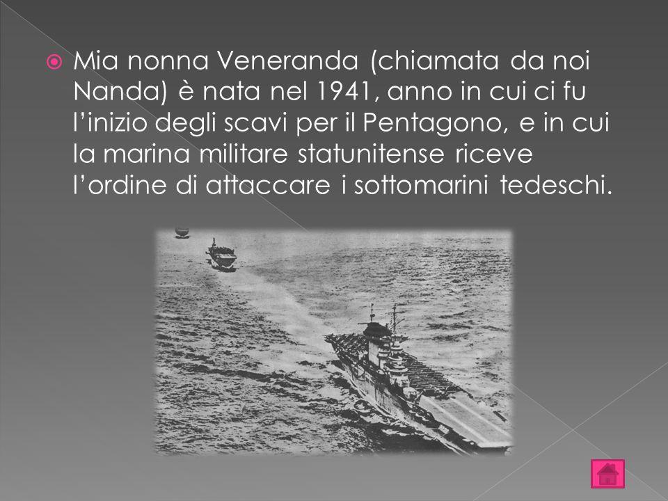  Mia nonna Veneranda (chiamata da noi Nanda) è nata nel 1941, anno in cui ci fu l'inizio degli scavi per il Pentagono, e in cui la marina militare st