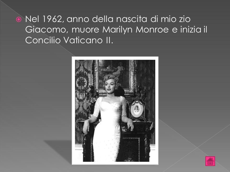  Nel 1962, anno della nascita di mio zio Giacomo, muore Marilyn Monroe e inizia il Concilio Vaticano II.