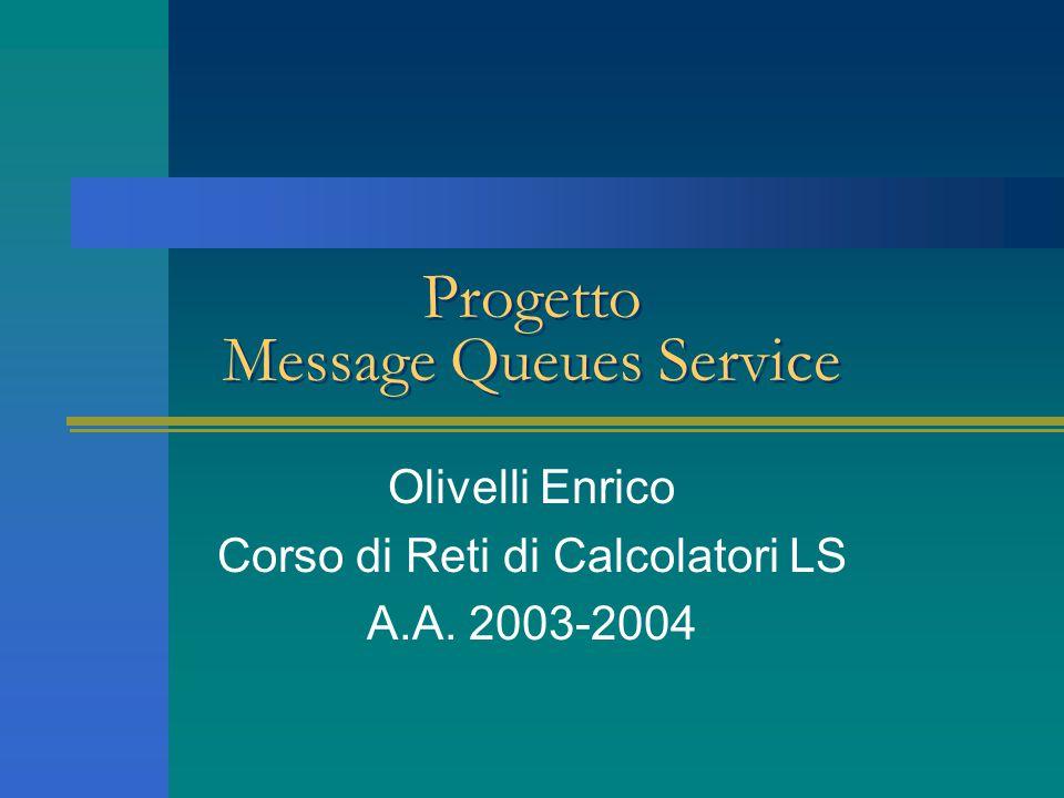 Progetto Message Queues Service Olivelli Enrico Corso di Reti di Calcolatori LS A.A. 2003-2004