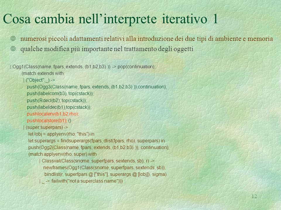13 Cosa cambia nell'interprete iterativo 2 | Ogg2(Class(name, fpars, extends, (b1,b2,b3) )) -> pop(continuation); let v = top(tempstack) in pop(tempstack); eredita(rho, v, !currentheap); push(Ogg3(Class(name, fpars, extends, (b1,b2,b3) )),continuation); push(labelcom(b3), top(cstack)); push(Rdecl(b2), top(cstack)); push(labeldec(b1),top(cstack)); pushlocalenv(b1,b2,rho); pushlocalstore(b1); () | Ogg3(Class(name, fpars, extends, (b1,b2,b3) )) -> pop(continuation); let r = (match applyenv(rho,name) with | Classval(_, r1) -> r1 | _ -> failwith( not a class name )) in let lobj = (match applyenv(rho, this ) with | Dobject n -> n) in let newobj = localenv(rho, sigma, Dobject(lobj), fpars, r) in currentheap := allocateheap (!currentheap, lobj, newobj); push(Object lobj, tempstack)