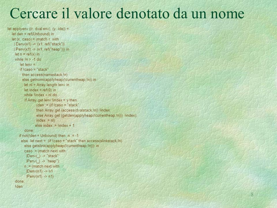 8 Cercare il valore denotato da un nome let applyenv ((r: dval env), (y: ide)) = let den = ref(Unbound) in let (x, caso) = (match r with | Denv(x1) -> (x1, ref( stack )) | Penv(x1) -> (x1, ref( heap ))) in let n = ref(x) in while !n > -1 do let lenv = if !caso = stack then access(namestack,!n) else getnomi(applyheap(!currentheap,!n)) in let nl = Array.length lenv in let index = ref(0) in while !index < nl do if Array.get lenv !index = y then (den := (if !caso = stack then Array.get (access(dvalstack,!n)) !index else Array.get (getden(applyheap(!currentheap,!n))) !index); index := nl) else index := !index + 1 done; if not(!den = Unbound) then n := -1 else let next = (if !caso = stack then access(slinkstack,!n) else getslink(applyheap(!currentheap,!n))) in caso := (match next with |Denv(_) -> stack |Penv(_) -> heap ); n := (match next with |Denv(n1) -> n1 |Penv(n1) -> n1) done; !den