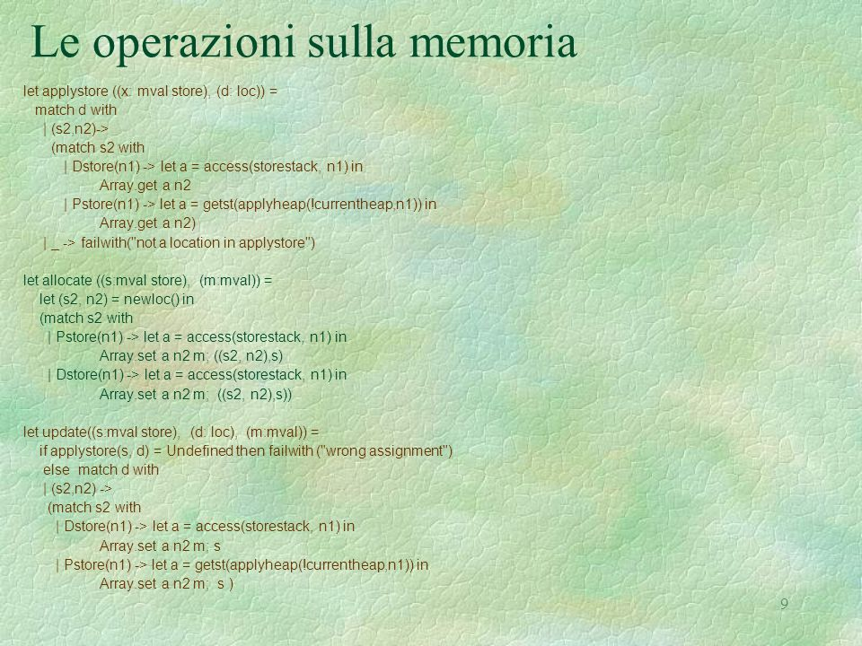 9 Le operazioni sulla memoria let applystore ((x: mval store), (d: loc)) = match d with | (s2,n2)-> (match s2 with | Dstore(n1) -> let a = access(storestack, n1) in Array.get a n2 | Pstore(n1) -> let a = getst(applyheap(!currentheap,n1)) in Array.get a n2) | _ -> failwith( not a location in applystore ) let allocate ((s:mval store), (m:mval)) = let (s2, n2) = newloc() in (match s2 with | Pstore(n1) -> let a = access(storestack, n1) in Array.set a n2 m; ((s2, n2),s) | Dstore(n1) -> let a = access(storestack, n1) in Array.set a n2 m; ((s2, n2),s)) let update((s:mval store), (d: loc), (m:mval)) = if applystore(s, d) = Undefined then failwith ( wrong assignment ) else match d with | (s2,n2) -> (match s2 with | Dstore(n1) -> let a = access(storestack, n1) in Array.set a n2 m; s | Pstore(n1) -> let a = getst(applyheap(!currentheap,n1)) in Array.set a n2 m; s )