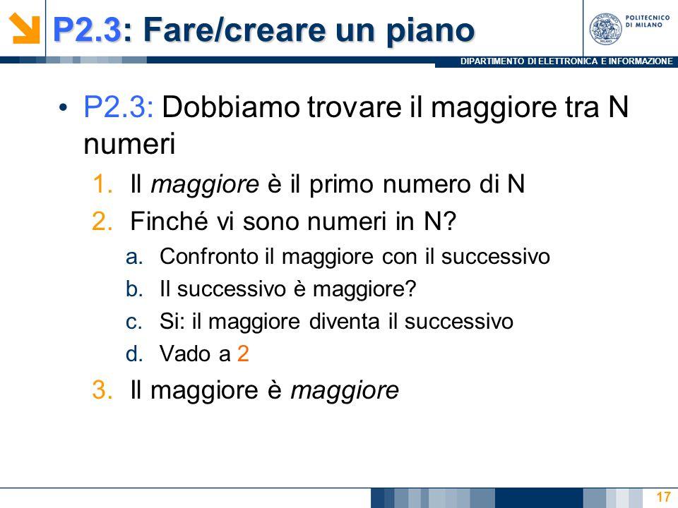 DIPARTIMENTO DI ELETTRONICA E INFORMAZIONE P2.3: Fare/creare un piano P2.3: Dobbiamo trovare il maggiore tra N numeri 1.Il maggiore è il primo numero di N 2.Finché vi sono numeri in N.