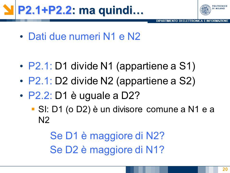 DIPARTIMENTO DI ELETTRONICA E INFORMAZIONE P2.1+P2.2: ma quindi… Dati due numeri N1 e N2 P2.1: D1 divide N1 (appartiene a S1) P2.1: D2 divide N2 (appartiene a S2) P2.2: D1 è uguale a D2.