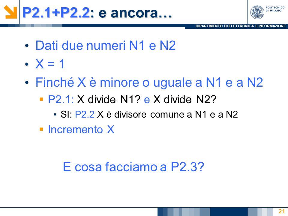 DIPARTIMENTO DI ELETTRONICA E INFORMAZIONE P2.1+P2.2: e ancora… Dati due numeri N1 e N2 X = 1 Finché X è minore o uguale a N1 e a N2  P2.1: X divide N1.