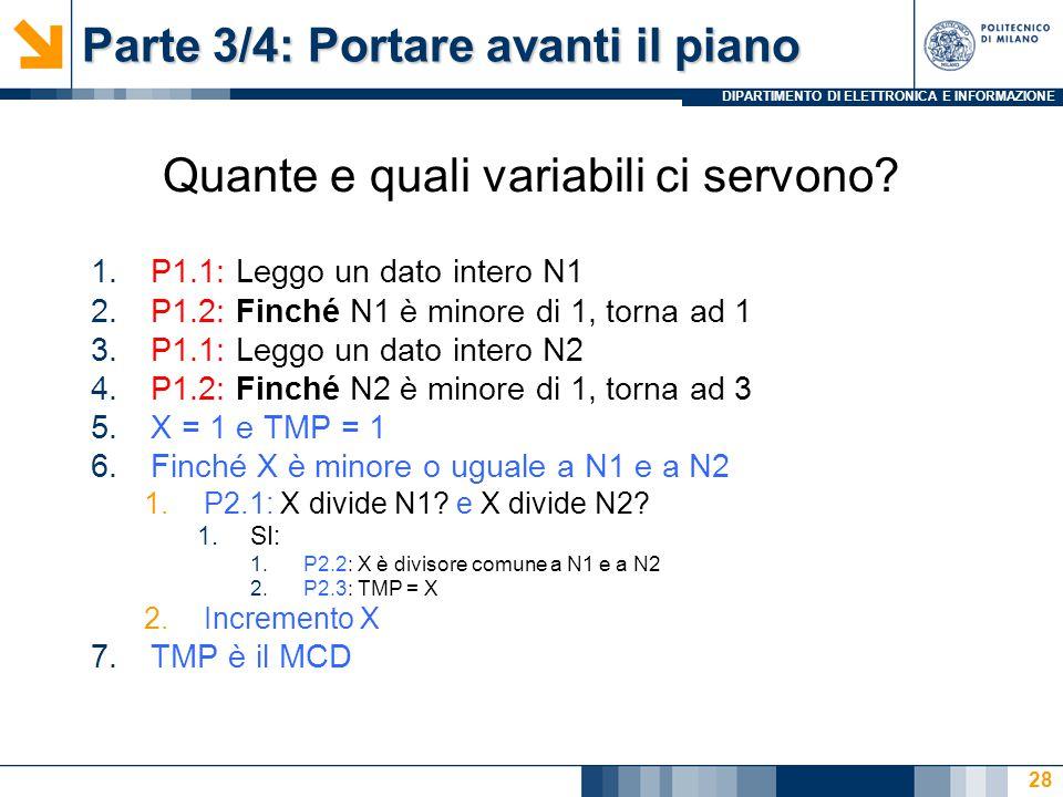 DIPARTIMENTO DI ELETTRONICA E INFORMAZIONE Parte 3/4: Portare avanti il piano 1.P1.1: Leggo un dato intero N1 2.P1.2: Finché N1 è minore di 1, torna ad 1 3.P1.1: Leggo un dato intero N2 4.P1.2: Finché N2 è minore di 1, torna ad 3 5.X = 1 e TMP = 1 6.Finché X è minore o uguale a N1 e a N2 1.P2.1: X divide N1.