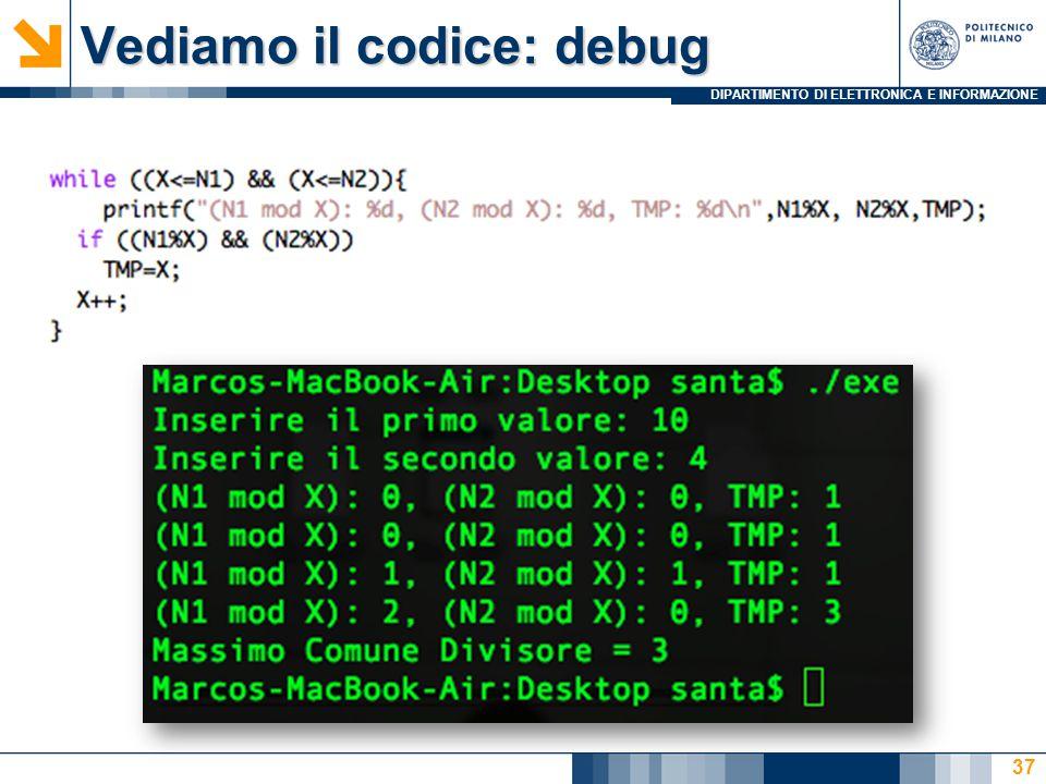 DIPARTIMENTO DI ELETTRONICA E INFORMAZIONE Vediamo il codice: debug 37
