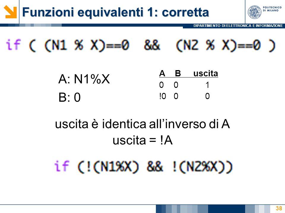 DIPARTIMENTO DI ELETTRONICA E INFORMAZIONE Funzioni equivalenti 1: corretta 38 A: N1%X B: 0 A B uscita 0 0 1 !0 0 0 uscita è identica all'inverso di A uscita = !A