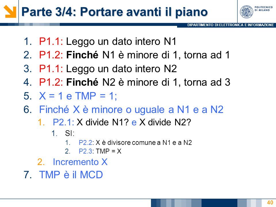 DIPARTIMENTO DI ELETTRONICA E INFORMAZIONE Parte 3/4: Portare avanti il piano 1.P1.1: Leggo un dato intero N1 2.P1.2: Finché N1 è minore di 1, torna ad 1 3.P1.1: Leggo un dato intero N2 4.P1.2: Finché N2 è minore di 1, torna ad 3 5.X = 1 e TMP = 1; 6.Finché X è minore o uguale a N1 e a N2 1.P2.1: X divide N1.