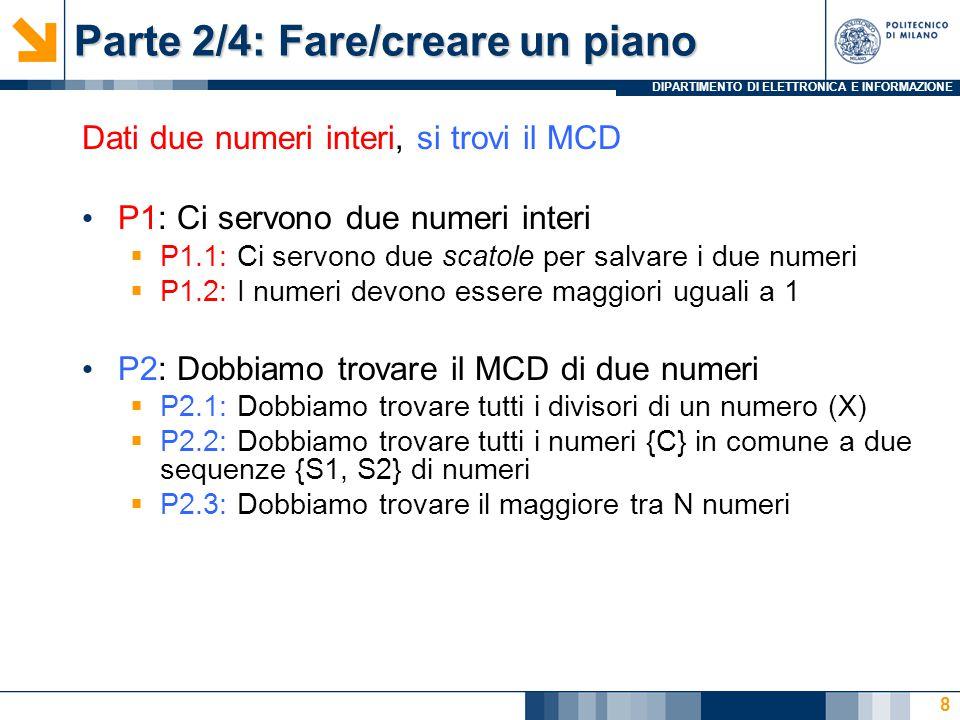 DIPARTIMENTO DI ELETTRONICA E INFORMAZIONE Parte 2/4: Fare/creare un piano Dati due numeri interi, si trovi il MCD P1: Ci servono due numeri interi  P1.1: Ci servono due scatole per salvare i due numeri  P1.2: I numeri devono essere maggiori uguali a 1 P2: Dobbiamo trovare il MCD di due numeri  P2.1: Dobbiamo trovare tutti i divisori di un numero (X)  P2.2: Dobbiamo trovare tutti i numeri {C} in comune a due sequenze {S1, S2} di numeri  P2.3: Dobbiamo trovare il maggiore tra N numeri 8