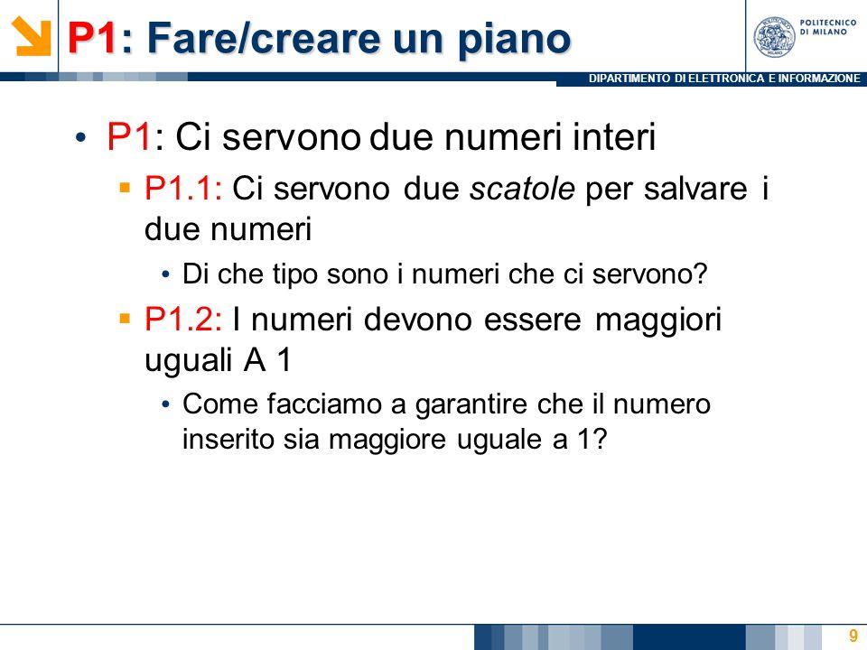 DIPARTIMENTO DI ELETTRONICA E INFORMAZIONE P1: Fare/creare un piano P1: Ci servono due numeri interi  P1.1: Ci servono due scatole per salvare i due numeri Di che tipo sono i numeri che ci servono.
