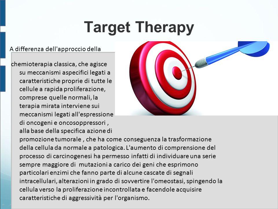 Target Therapy A differenza dell'approccio della chemioterapia classica, che agisce su meccanismi aspecifici legati a caratteristiche proprie di tutte