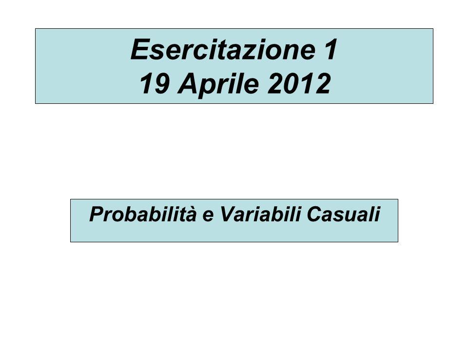 Esercitazione 1 19 Aprile 2012 Probabilità e Variabili Casuali