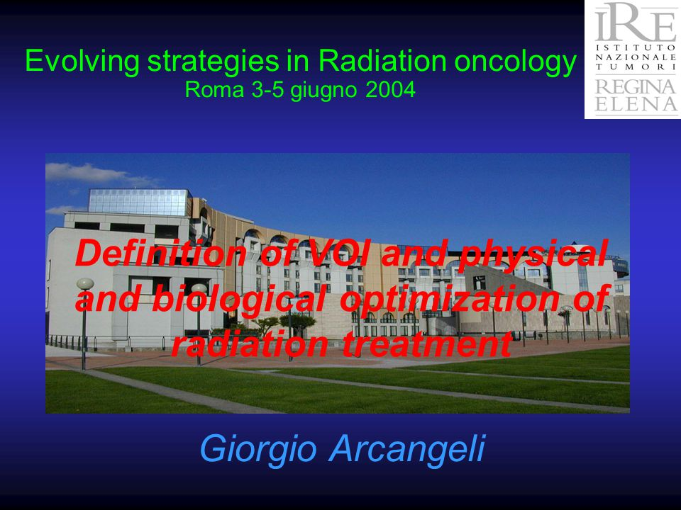 Evolving strategies in Radiation oncology Roma 3-5 giugno 2004 Definition of VOI and physical and biological optimization of radiation treatment Giorgio Arcangeli