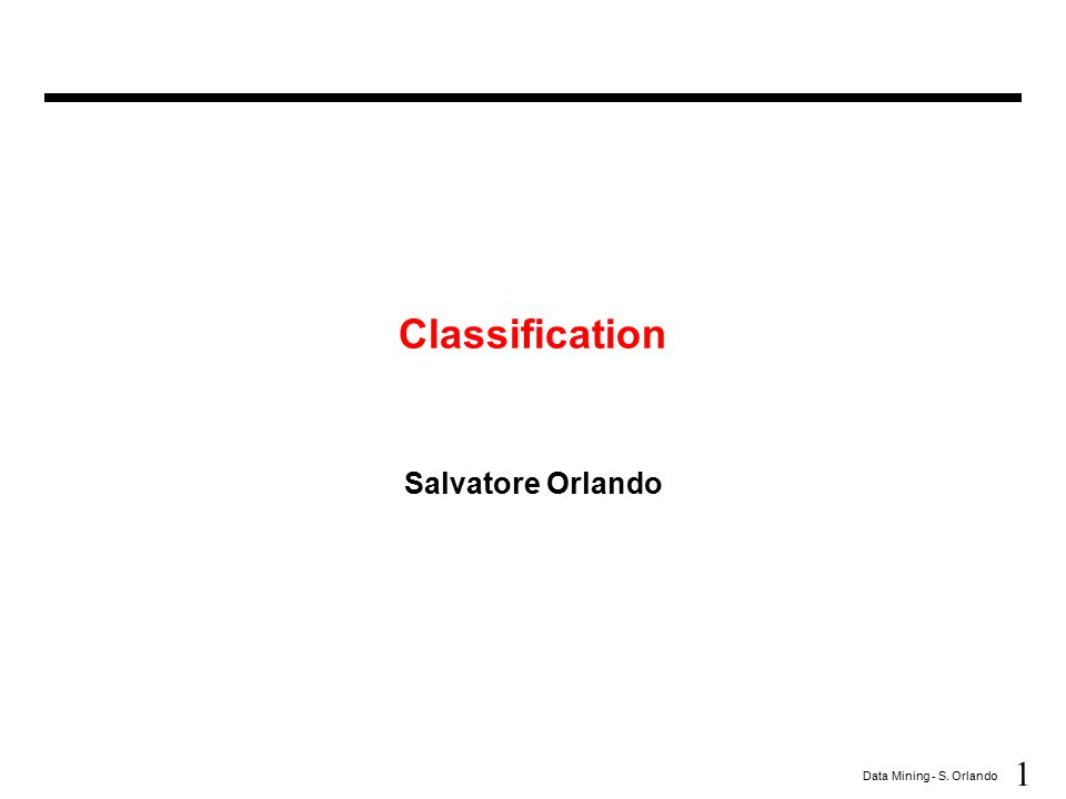 1 Data Mining - S. Orlando Classification Salvatore Orlando