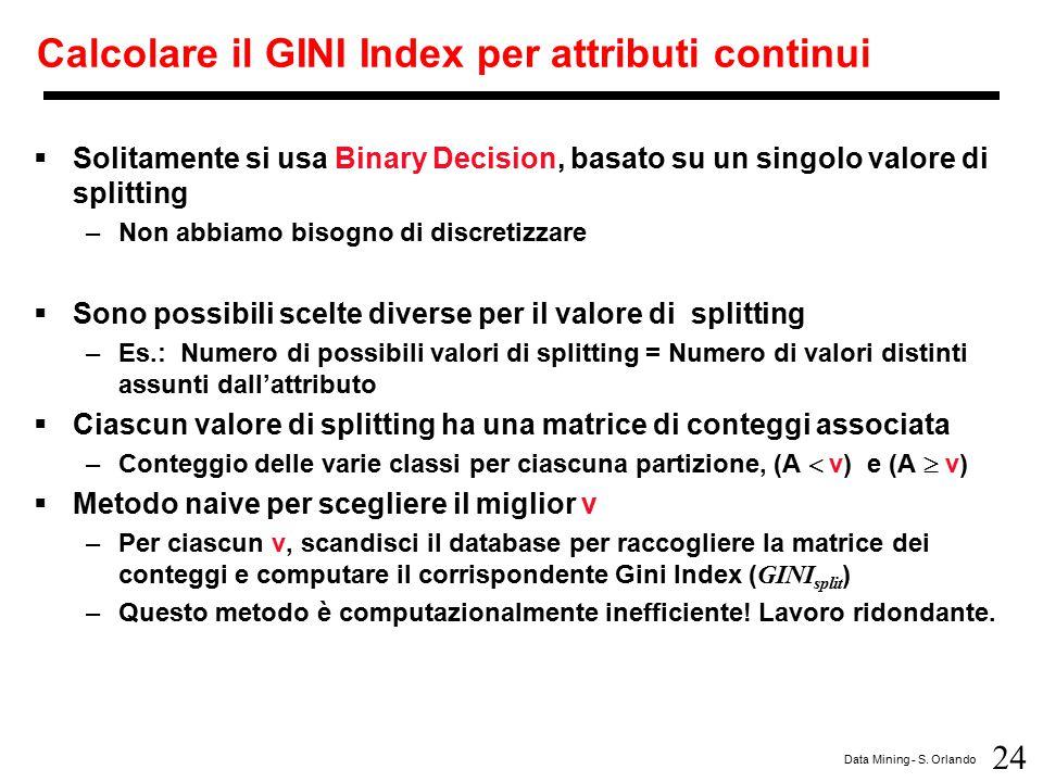 24 Data Mining - S. Orlando Calcolare il GINI Index per attributi continui  Solitamente si usa Binary Decision, basato su un singolo valore di splitt