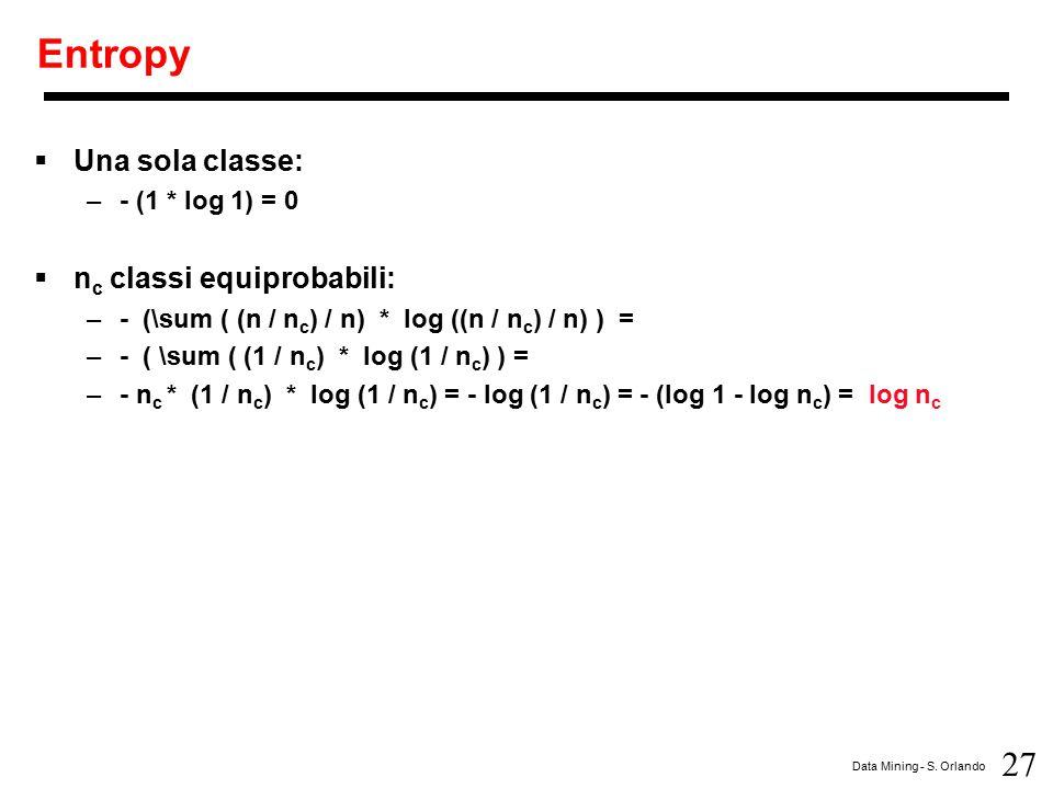 27 Data Mining - S. Orlando Entropy  Una sola classe: –- (1 * log 1) = 0  n c classi equiprobabili: –- (\sum ( (n / n c ) / n) * log ((n / n c ) / n