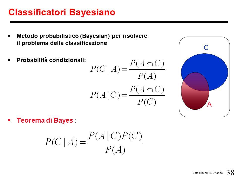 38 Data Mining - S. Orlando Classificatori Bayesiano  Metodo probabilistico (Bayesian) per risolvere il problema della classificazione  Probabilità