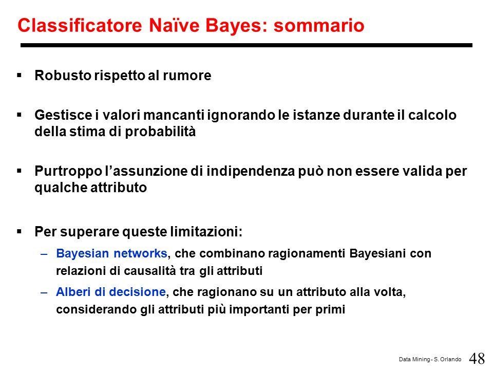 48 Data Mining - S. Orlando Classificatore Naïve Bayes: sommario  Robusto rispetto al rumore  Gestisce i valori mancanti ignorando le istanze durant