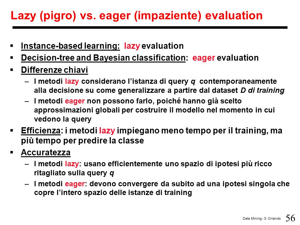 56 Data Mining - S. Orlando Lazy (pigro) vs. eager (impaziente) evaluation  Instance-based learning: lazy evaluation  Decision-tree and Bayesian cla
