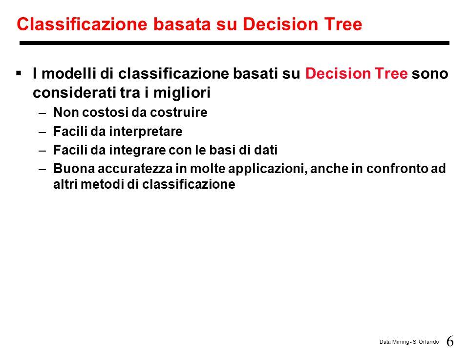 6 Data Mining - S. Orlando Classificazione basata su Decision Tree  I modelli di classificazione basati su Decision Tree sono considerati tra i migli
