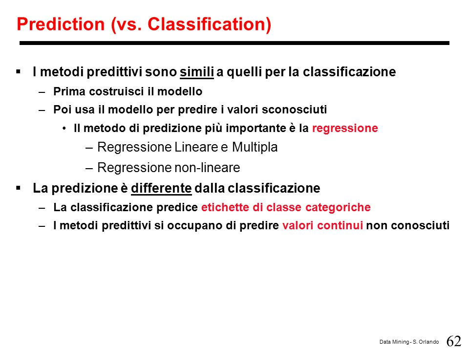 62 Data Mining - S. Orlando Prediction (vs. Classification)  I metodi predittivi sono simili a quelli per la classificazione –Prima costruisci il mod