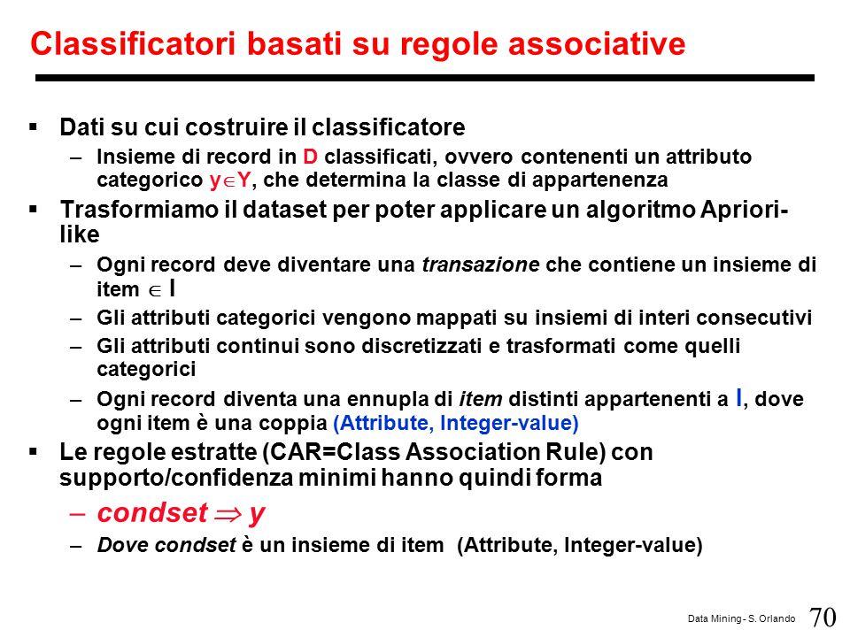 70 Data Mining - S. Orlando Classificatori basati su regole associative  Dati su cui costruire il classificatore –Insieme di record in D classificati