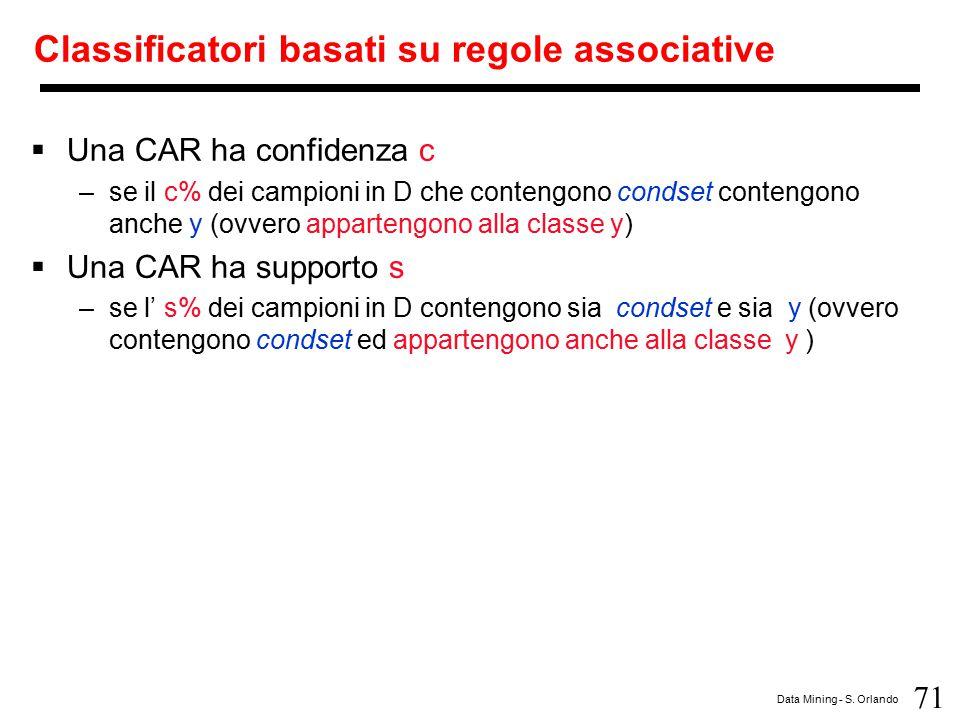 71 Data Mining - S. Orlando Classificatori basati su regole associative  Una CAR ha confidenza c –se il c% dei campioni in D che contengono condset c