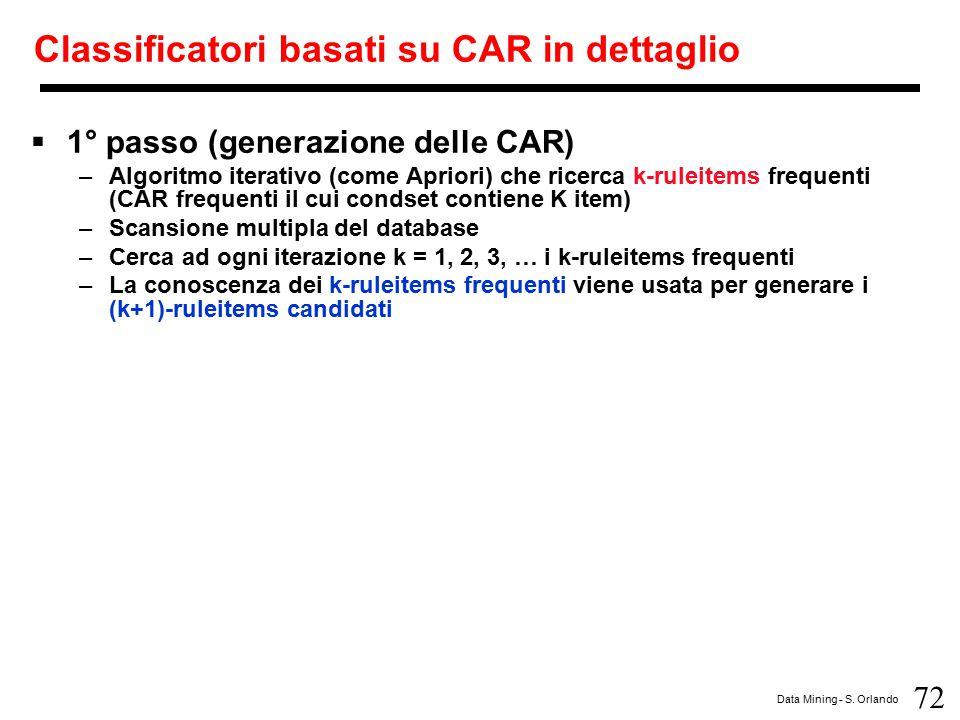 72 Data Mining - S. Orlando Classificatori basati su CAR in dettaglio  1° passo (generazione delle CAR) –Algoritmo iterativo (come Apriori) che ricer