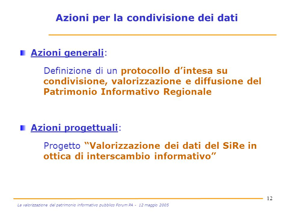12 La valorizzazione del patrimonio informativo pubblico Forum PA - 12 maggio 2005 Azioni generali: Definizione di un protocollo d'intesa su condivisi
