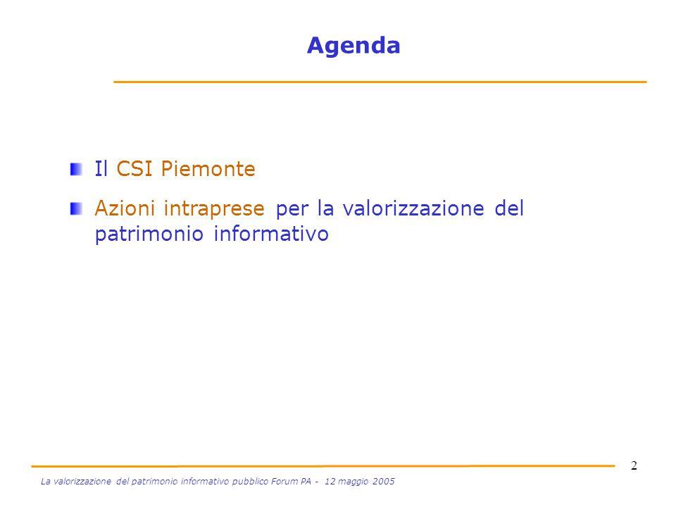 2 La valorizzazione del patrimonio informativo pubblico Forum PA - 12 maggio 2005 Agenda Il CSI Piemonte Azioni intraprese per la valorizzazione del p