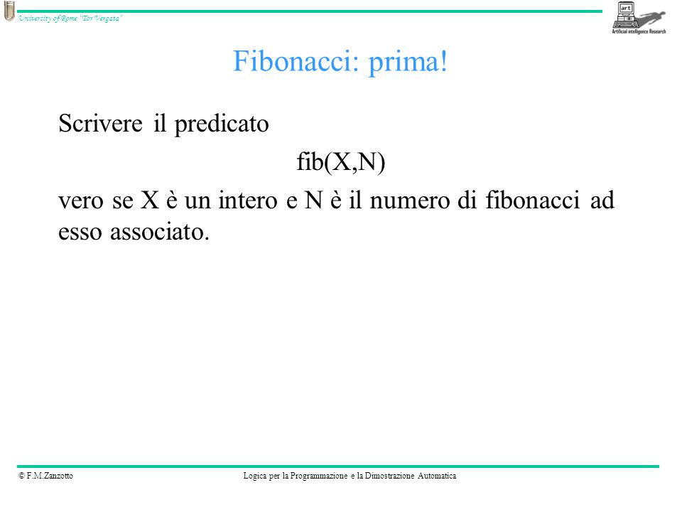 """© F.M.ZanzottoLogica per la Programmazione e la Dimostrazione Automatica University of Rome """"Tor Vergata"""" Fibonacci: prima! Scrivere il predicato fib("""