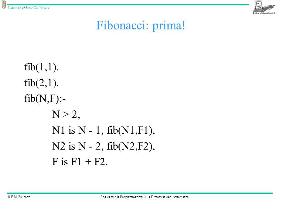 """© F.M.ZanzottoLogica per la Programmazione e la Dimostrazione Automatica University of Rome """"Tor Vergata"""" Fibonacci: prima! fib(1,1). fib(2,1). fib(N,"""