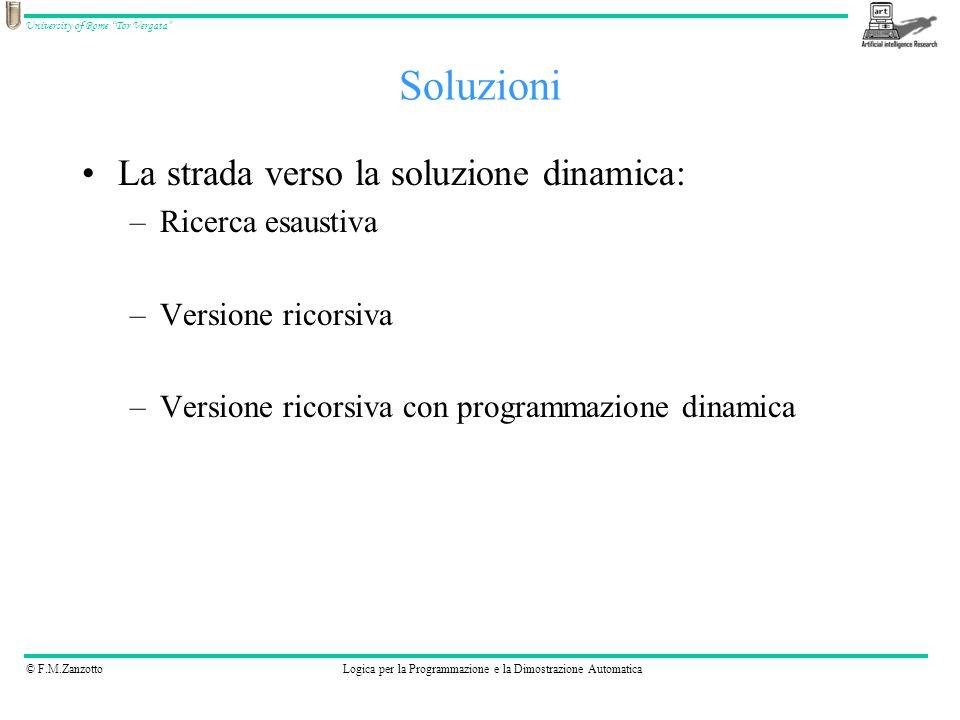 © F.M.ZanzottoLogica per la Programmazione e la Dimostrazione Automatica University of Rome Tor Vergata Soluzioni La strada verso la soluzione dinamica: –Ricerca esaustiva –Versione ricorsiva –Versione ricorsiva con programmazione dinamica