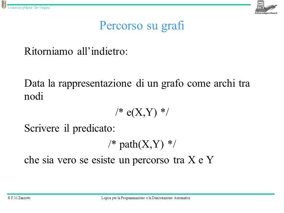 © F.M.ZanzottoLogica per la Programmazione e la Dimostrazione Automatica University of Rome Tor Vergata Percorso su grafi Ritorniamo all'indietro: Data la rappresentazione di un grafo come archi tra nodi /* e(X,Y) */ Scrivere il predicato: /* path(X,Y) */ che sia vero se esiste un percorso tra X e Y