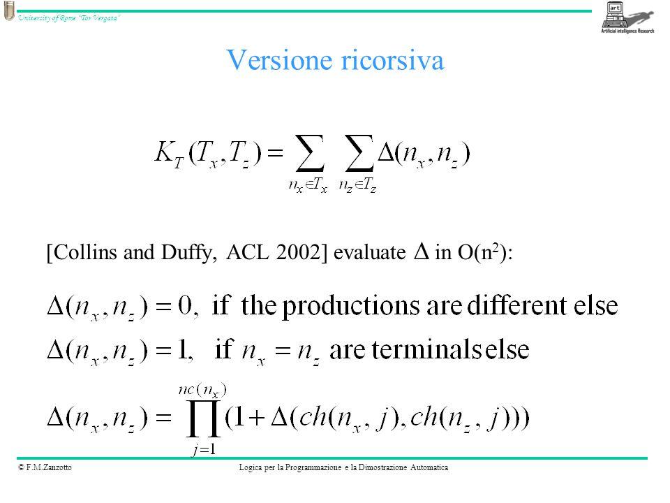 © F.M.ZanzottoLogica per la Programmazione e la Dimostrazione Automatica University of Rome Tor Vergata Versione ricorsiva [Collins and Duffy, ACL 2002] evaluate  in O(n 2 ):