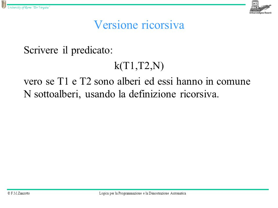 © F.M.ZanzottoLogica per la Programmazione e la Dimostrazione Automatica University of Rome Tor Vergata Versione ricorsiva Scrivere il predicato: k(T1,T2,N) vero se T1 e T2 sono alberi ed essi hanno in comune N sottoalberi, usando la definizione ricorsiva.
