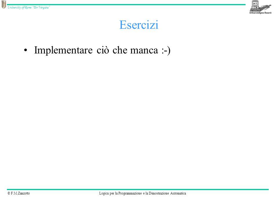 © F.M.ZanzottoLogica per la Programmazione e la Dimostrazione Automatica University of Rome Tor Vergata Esercizi Implementare ciò che manca :-)