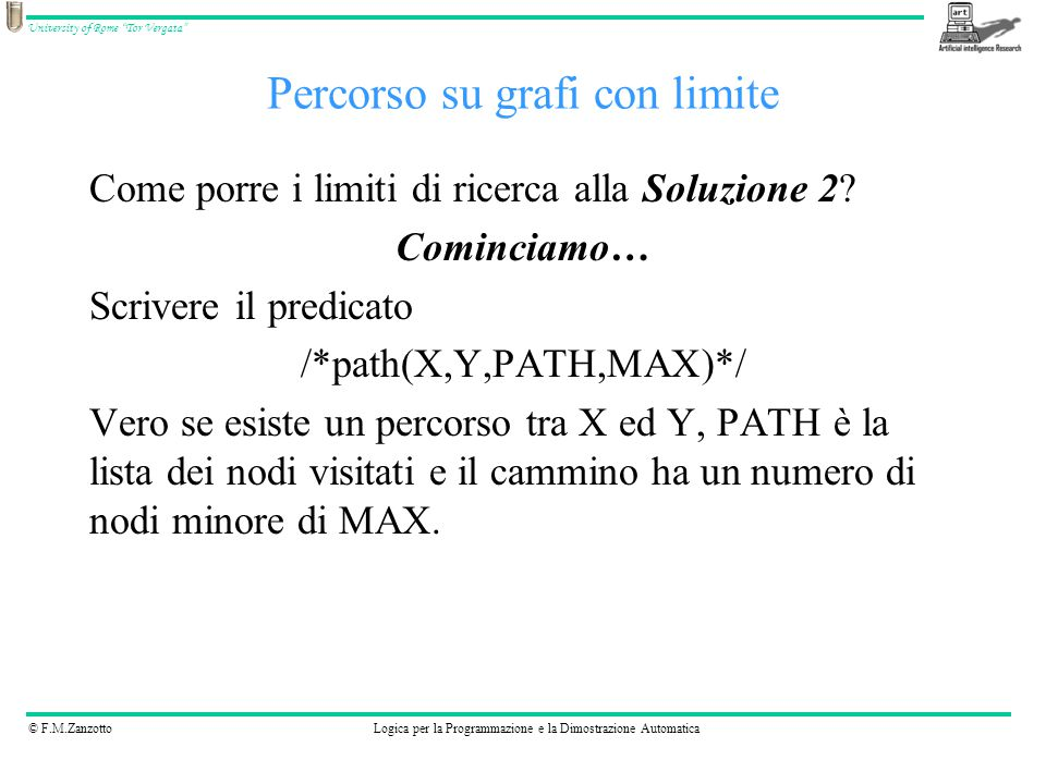 © F.M.ZanzottoLogica per la Programmazione e la Dimostrazione Automatica University of Rome Tor Vergata Percorso su grafi con limite Soluzione 2 - modificata path(X,Y,[X,Y],MAX):- MAX >= 2, e(X,Y).