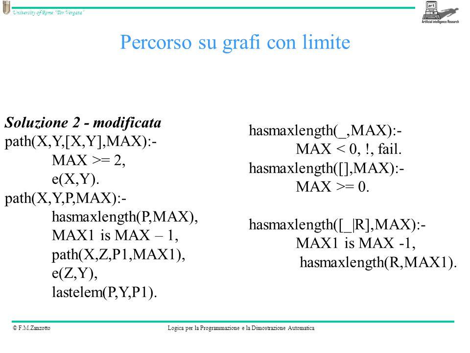 © F.M.ZanzottoLogica per la Programmazione e la Dimostrazione Automatica University of Rome Tor Vergata Percorso su grafi con limite Soluzione 2 - modificata path(_,_,_,MAX):- MAX < 0, !, fail.