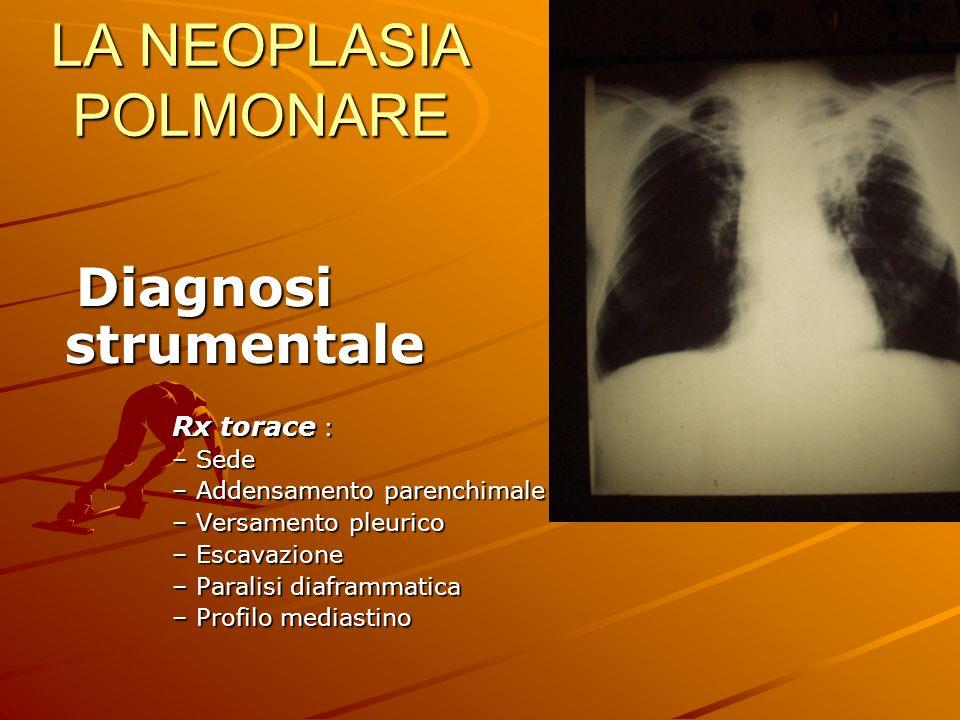 LA NEOPLASIA POLMONARE Diagnosi strumentale Diagnosi strumentale Rx torace : –Sede –Addensamento parenchimale –Versamento pleurico –Escavazione –Paral